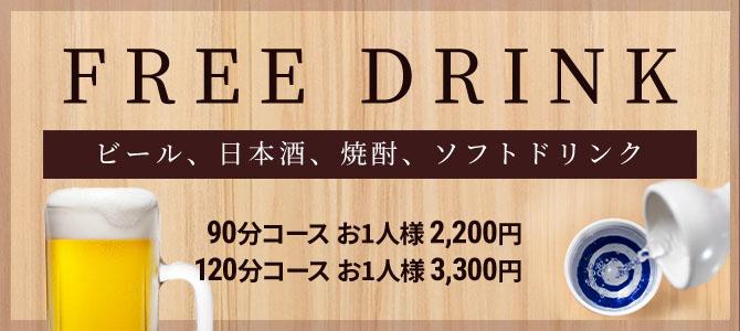 FREE DRINK [ビール、日本酒、焼酎、ソフトドリンク] 90分コース お一人様 2,200円 / 120分コース お一人様 3,300円